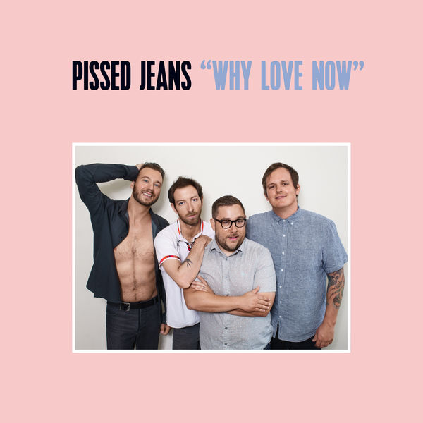 Pissed Jeans - Why Love Now (2017)