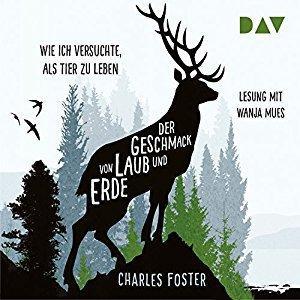 Charles Foster Der Geschmack von Laub und Erde Wie ich versuchte als Tier zu leben