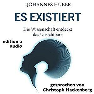 Johannes Huber Es existiert Die Wissenschaft entdeckt das Unsichtbare ungekuerzt