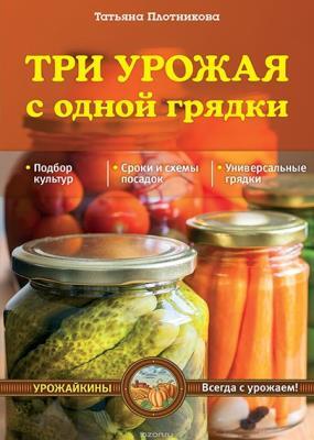Татьяна Плотникова - Три урожая с одной грядки
