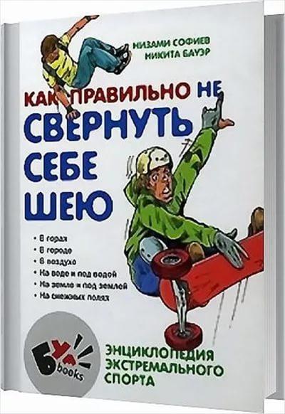 Низами Софиев, Никита Бауэр - Как правильно не свернуть себе шею. Энциклопедия экстремального спорта