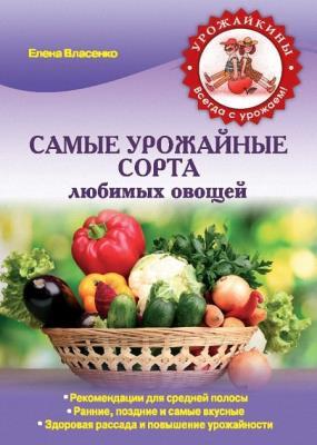 Елена Власенко - Самые урожайные сорта любимых овощей