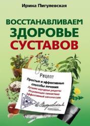 Ирина Пигулевская - Восстанавливаем здоровье суставов. Простые и эффективные способы лечения