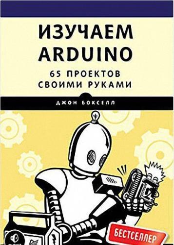 Джон Бокселл - Изучаем Arduino. 65 проектов своими руками