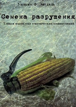 Уильям Энгдаль - Семена разрушения. Тайная подоплёка генетических манипуляций