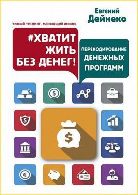 Евгений Дейнеко - Хватит жить без денег! Перекодирование денежных программ