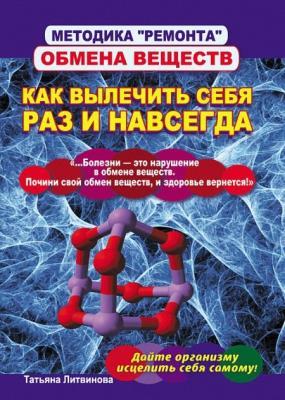 Татьяна Литвинова - Методика «ремонта» обмена веществ. Как вылечить себя раз и навсегда