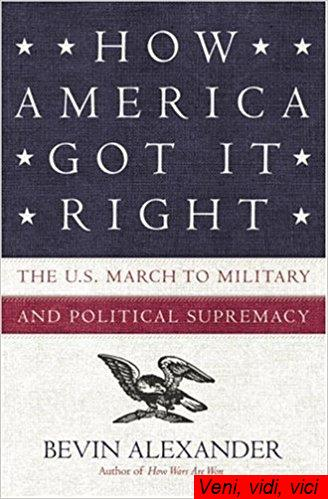 : How America Got It Right The U S March to Military and Political Supremacy