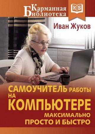 Иван Жуков - Самоучитель работы на компьютере. Максимально просто и быстро