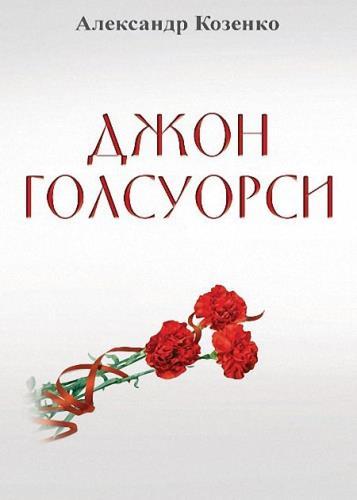Александр Козенко - Джон Голсуорси. Жизнь, любовь, искусство