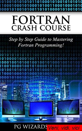 Fortran Crash Course Step by Step Guide to Mastering Fortran Programming Hacking Xml Python Android Book 1