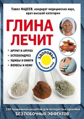 Павел Фадеев - Глина лечит. Артрит и артроз, остеохондроз, ушибы и ожоги, волосы и кожу