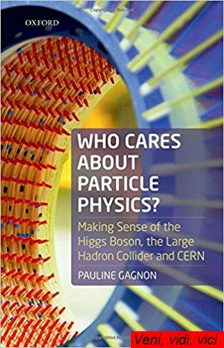 Who Cares about Particle Physics Making Sense of the Higgs Boson the Large Hadron Collider and Cern