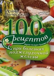 Ирина Вечерская - 100 рецептов при болезнях поджелудочной железы. Вкусно, полезно, душевно, целебно