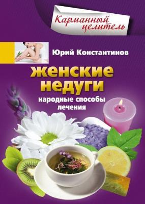 Юрий Константинов - Женские недуги. Народные способы лечения (2013)