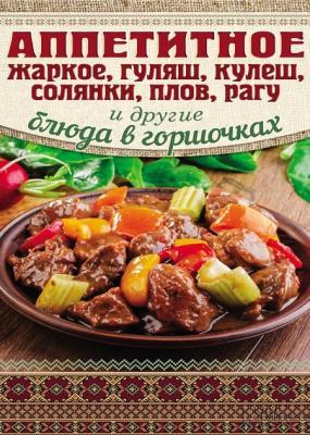 Арина Гагарина - Аппетитное жаркое, гуляш, кулеш, солянки, плов, рагу и другие блюда в горшочках (2014)
