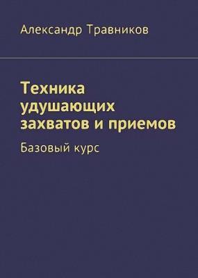 Александр Травников - Техника удушающих захватов и приемов. Базовый курс (2017)