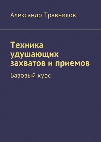 Александр Травников - Техника удушающих захватов и приемов. Базовый курс