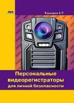 Андрей Кашкаров - Персональные видеорегистраторы для личной безопасности. Обзор, практика применения