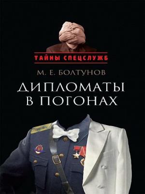 Михаил Болтунов - Тайны спецслужб. Дипломаты в погонах