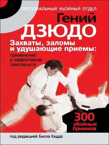 Билл Киддо - Гений дзюдо. Захваты, заломы и удушающие приемы: применение и эффективная самозащита. 300 «убойных» приемов