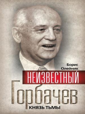 Борис Олейник - Неизвестный Горбачев. Князь тьмы