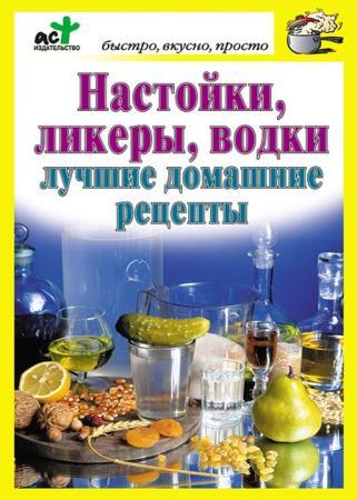 Дарья Костина - Настойки, ликеры, водки. Лучшие домашние рецепты