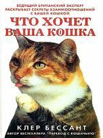 Клер Бессант - Что хочет ваша кошка: Научитесь понимать вашу кошку