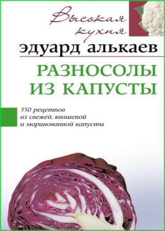 Эдуард Алькаев - Разносолы из капусты. 350 рецептов из свежей, квашеной и маринованной капусты
