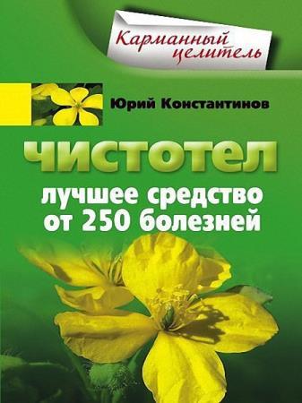 Юрий Константинов - Чистотел. Лучшее средство от 250 болезней