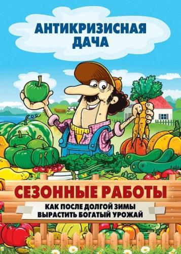 Сергей Кашин - Сезонные работы. Как после долгой зимы вырастить богатый урожай