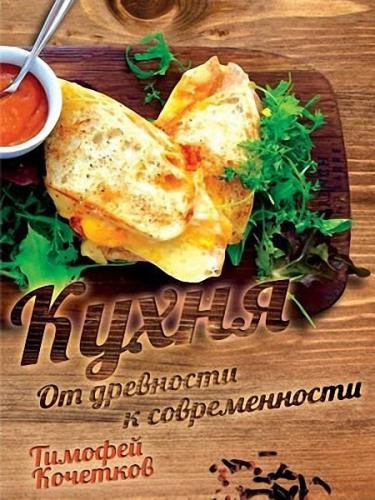 Тимофей Кочетков - Кухня. От древности к современности