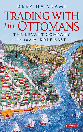 Trading with the Ottomans The Levant Company in the Middle East