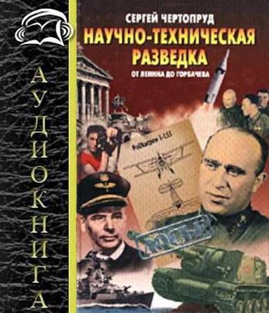 Сергей Чертопруд - Научно-техническая разведка от Ленина до Горбачева (Аудиокнига)