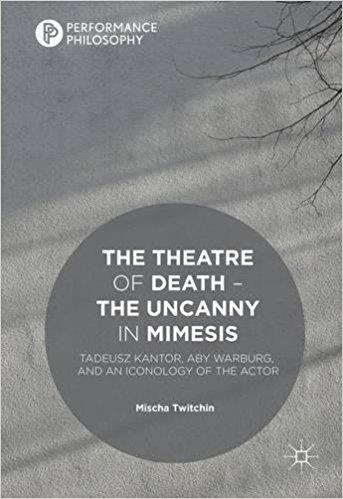 The Theatre of Death The Uncanny in Mimesis Tadeusz Kantor Aby Warburg and an Iconology of the Actor
