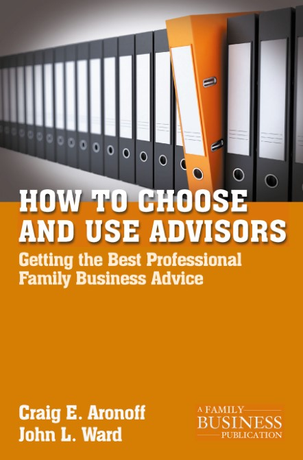 How to Choose and Use Advisors Getting the Best Professional Family Business Advice