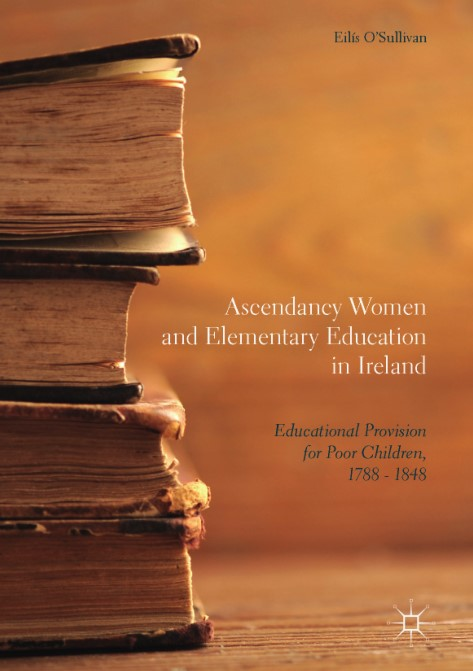 Ascendancy Women and Elementary Education in Ireland Educational Provision for Poor Children 1788 1848