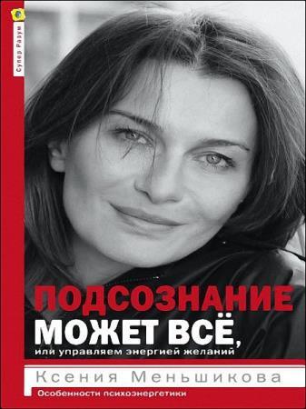 Ксения Меньшикова - Подсознание может всё, или Управляем энергией желаний