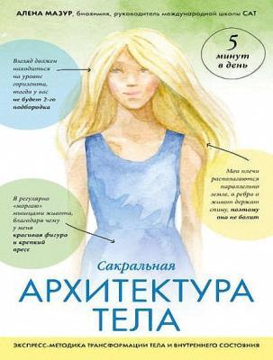 Алена Мазур - Сакральная архитектура тела. Экспресс-методика трансформации тела и внутреннего состояния