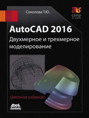 Соколова Т.Ю. - AutoCAD 2016. Двухмерное и трехмерное моделирование (+CD)