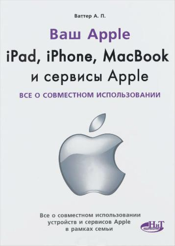 Ваттер А.П. - Ваш Apple. IPad, iPhone, MacBook и сервисы Apple. Все о совместном использовании