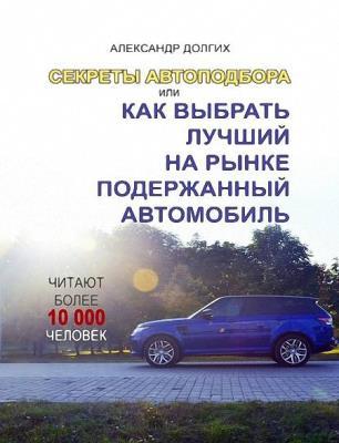 Долгих Александр - Секреты автоподбора, или Как выбрать лучший на рынке подержанный автомобиль