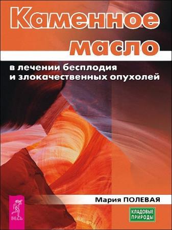 Мария Полевая - Каменное масло в лечении бесплодия и злокачественных опухолей
