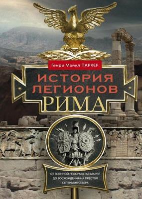 Генри Паркер - История легионов Рима. От военной реформы Гая Мария до восхождения на престол Септимия Севера