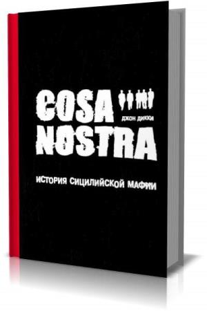 Джон Дикки - Cosa Nostra: история сицилийской мафии (Аудиокнига)