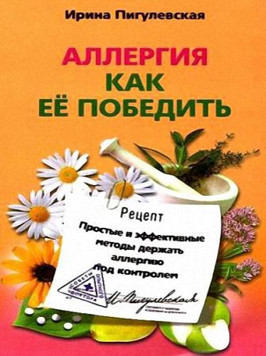 Ирина Пигулевская - Аллергия. Как ее победить. Простые и эффективные методы держать аллергию под контролем