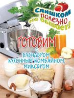 Дарья Нестерова - Готовим с блендером, кухонным комбайном, миксером