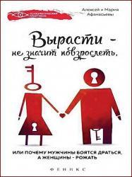 Алексей Афанасьев, Мария Афанасьева - Вырасти - не значит повзрослеть, или почему мужчины боятся драться, а женщины - рожать