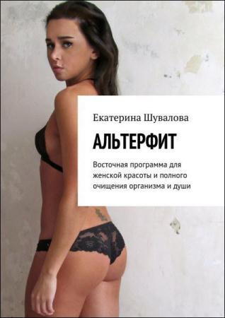 Екатерина Шувалова - Альтерфит. Восточная программа для женской красоты и полного очищения организма и души