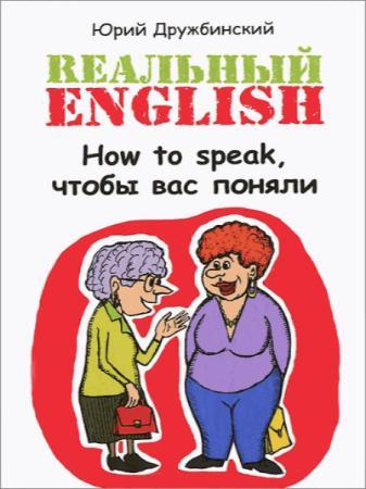 Юрий Дружбинский - Реальный English. How to speak, чтобы вас поняли